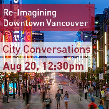 EVENT: City Conversations—Re-Imagining Downtown Vancouver, August 20